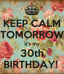 Poster: KEEP CALM TOMORROW it's my 30th BIRTHDAY!