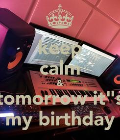"Poster: keep calm & tomorrow it""s my birthday"