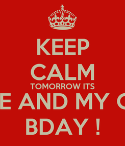Poster: KEEP CALM TOMORROW ITS ME AND MY GF BDAY !