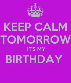 Poster: KEEP CALM TOMORROW  IT'S MY BIRTHDAY