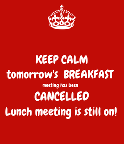 Poster: KEEP CALM tomorrow's  BREAKFAST  meeting has been   CANCELLED Lunch meeting is still on!