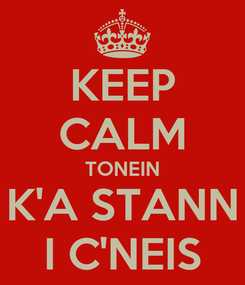 Poster: KEEP CALM TONEIN K'A STANN I C'NEIS