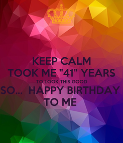 "Poster: KEEP CALM TOOK ME ""41"" YEARS TO LOOK THIS GOOD SO...  HAPPY BIRTHDAY  TO ME"