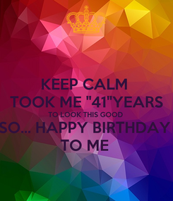 "Poster: KEEP CALM  TOOK ME ""41""YEARS TO LOOK THIS GOOD  SO... HAPPY BIRTHDAY  TO ME"