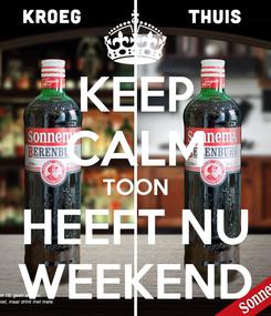 Poster: KEEP CALM TOON HEEFT NU WEEKEND