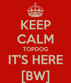 Poster: KEEP CALM TOPDOG IT'S HERE [BW]