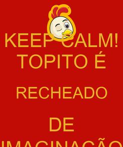 Poster: KEEP CALM! TOPITO É RECHEADO DE IMAGINAÇÃO