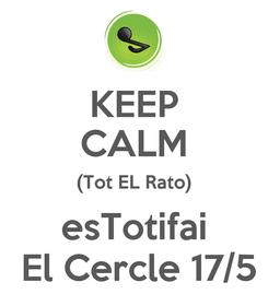 Poster: KEEP CALM (Tot EL Rato) esTotifai  El Cercle 17/5