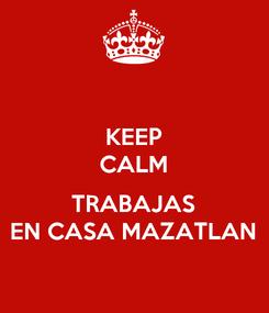 Poster: KEEP CALM  TRABAJAS EN CASA MAZATLAN