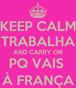 Poster: KEEP CALM TRABALHA AND CARRY ON PQ VAIS  À FRANÇA