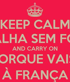 Poster: KEEP CALM TRABALHA SEM FOLGAS AND CARRY ON PORQUE VAIS  À FRANÇA