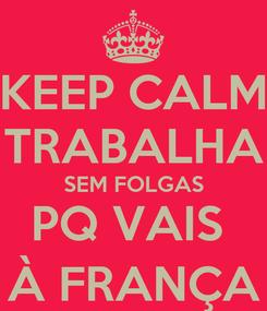 Poster: KEEP CALM TRABALHA SEM FOLGAS PQ VAIS  À FRANÇA