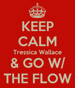 Poster: KEEP CALM Tressica Wallace & GO W/ THE FLOW