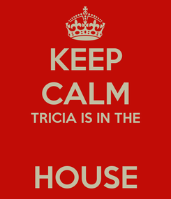 Poster: KEEP CALM TRICIA IS IN THE  HOUSE