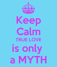 Poster: Keep Calm TRUE LOVE is only  a MYTH