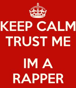 Poster:  KEEP CALM  TRUST ME  IM A RAPPER