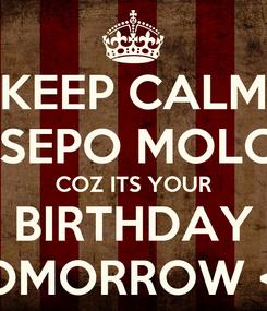 Poster: KEEP CALM TSEPO MOLOI COZ ITS YOUR BIRTHDAY TOMORROW <3