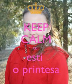 Poster: KEEP CALM tu  esti  o printesa