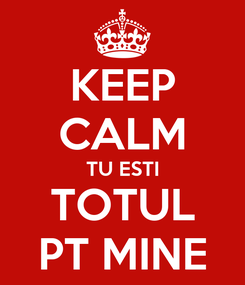 Poster: KEEP CALM TU ESTI TOTUL PT MINE