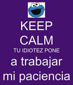 Poster: KEEP CALM TU IDIOTEZ PONE a trabajar mi paciencia
