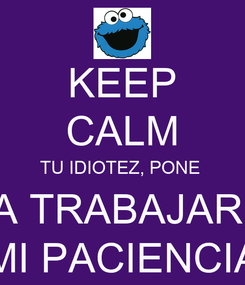 Poster: KEEP CALM TU IDIOTEZ, PONE  A TRABAJAR  MI PACIENCIA