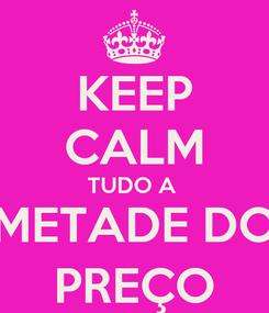 Poster: KEEP CALM TUDO A  METADE DO PREÇO