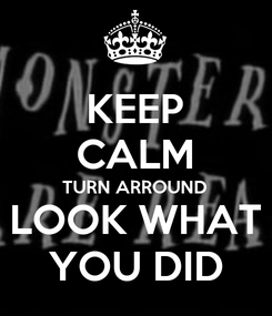 Poster: KEEP CALM TURN ARROUND LOOK WHAT YOU DID