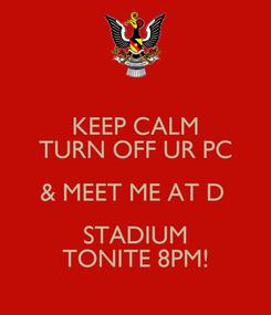 Poster: KEEP CALM TURN OFF UR PC & MEET ME AT D  STADIUM TONITE 8PM!