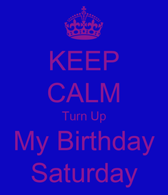 Poster: KEEP CALM Turn Up My Birthday Saturday