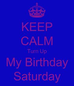 Poster: KEEP CALM Turn Up My Birthday Saturday