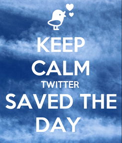 Poster: KEEP CALM TWITTER SAVED THE DAY