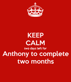 Poster: KEEP CALM two days left for Anthony to complete two months