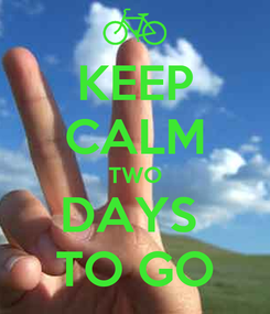 Poster: KEEP CALM TWO DAYS  TO GO