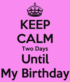 Poster: KEEP CALM Two Days Until My Birthday