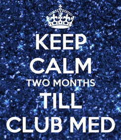 Poster: KEEP CALM TWO MONTHS TILL CLUB MED