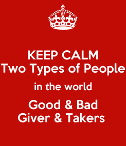 Poster: KEEP CALM Two Types of People  in the world  Good & Bad Giver & Takers