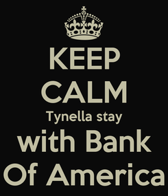 Poster: KEEP CALM Tynella stay with Bank Of America