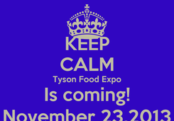 Poster: KEEP CALM Tyson Food Expo Is coming! November 23,2013