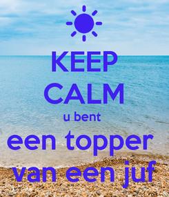 Poster: KEEP CALM u bent  een topper  van een juf