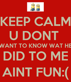 Poster: KEEP CALM U DONT  WANT TO KNOW WAT HE DID TO ME AINT FUN:(