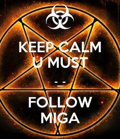 Poster: KEEP CALM U MUST -_- FOLLOW MIGA