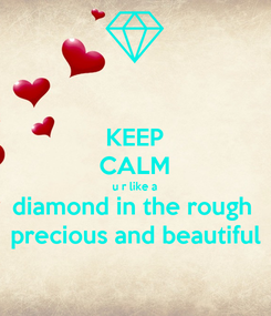 Poster: KEEP CALM u r like a diamond in the rough  precious and beautiful