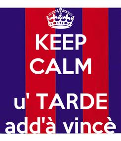 Poster: KEEP CALM  u' TARDE add'à vincè