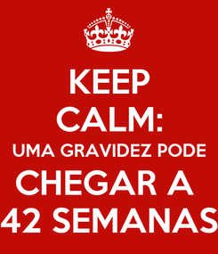 Poster: KEEP CALM: UMA GRAVIDEZ PODE CHEGAR A  42 SEMANAS