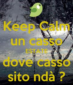 Poster: Keep Calm un casso ESTATE dove casso sito ndà ?