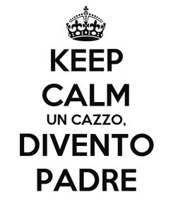 Poster: KEEP CALM UN CAZZO, DIVENTO PADRE