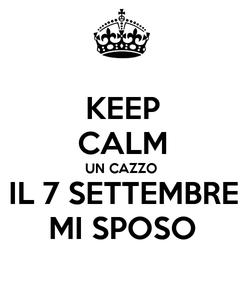Poster: KEEP CALM UN CAZZO IL 7 SETTEMBRE MI SPOSO