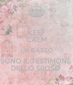 Poster: KEEP CALM UN CAZZO SONO IL TESTIMONE  DELLO SPOSO
