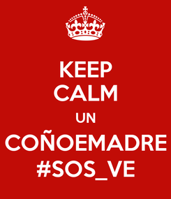 Poster: KEEP CALM UN COÑOEMADRE #SOS_VE