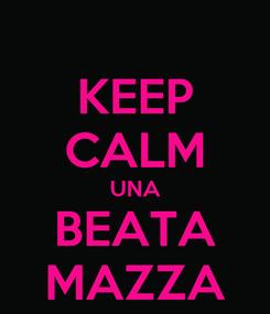 Poster: KEEP CALM UNA BEATA MAZZA